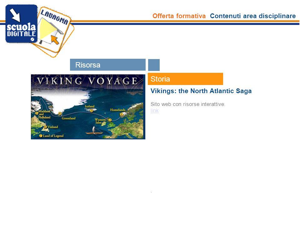 Offerta formativa Contenuti area disciplinare Esperti Storia Vikings: the North Atlantic Saga Sito web con risorse interattive. link. Risors e Risorsa