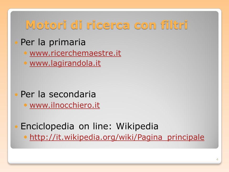 Motori di ricerca con filtri Per la primaria www.ricerchemaestre.it www.lagirandola.it Per la secondaria www.ilnocchiero.it Enciclopedia on line: Wiki