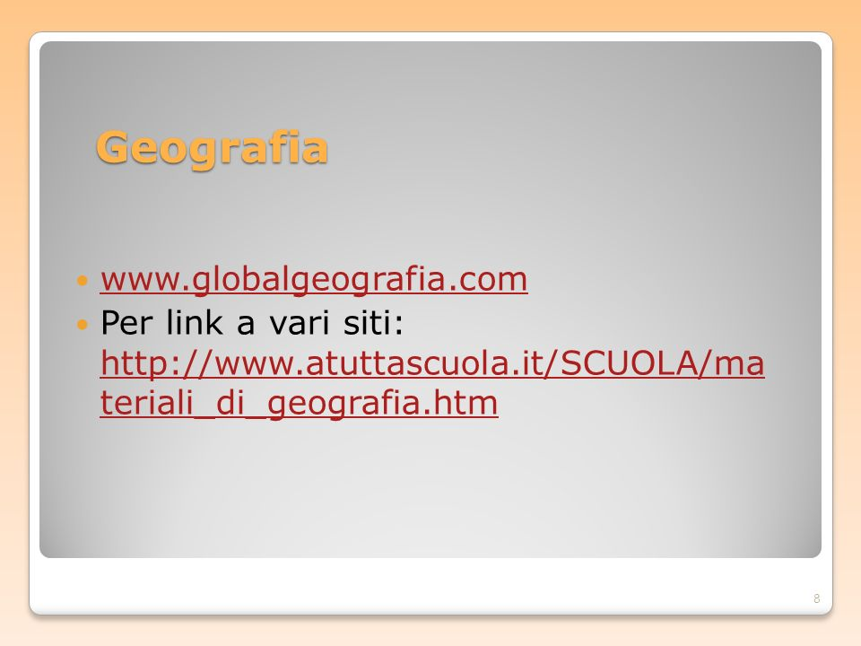 Geografia www.globalgeografia.com Per link a vari siti: http://www.atuttascuola.it/SCUOLA/ma teriali_di_geografia.htm http://www.atuttascuola.it/SCUOL