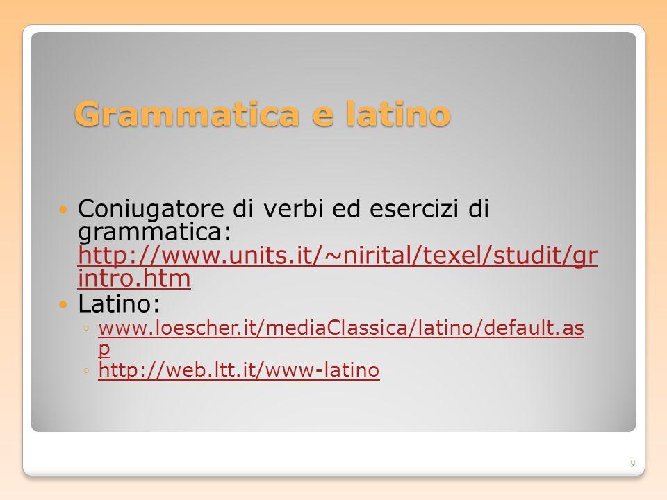 Grammatica e latino Coniugatore di verbi ed esercizi di grammatica: http://www.units.it/~nirital/texel/studit/gr intro.htm http://www.units.it/~nirita