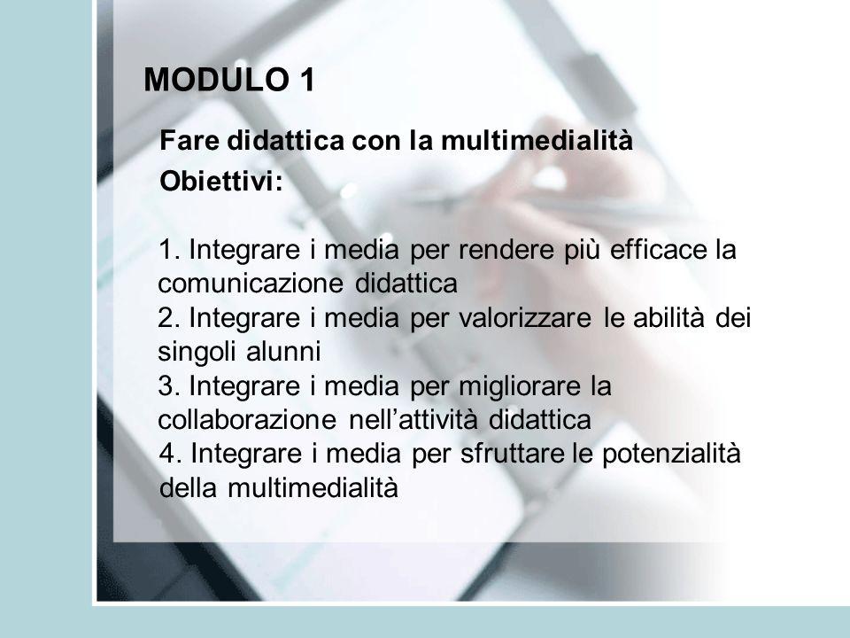 MODULO 1 Fare didattica con la multimedialità Obiettivi: 1. Integrare i media per rendere più efficace la comunicazione didattica 2. Integrare i media