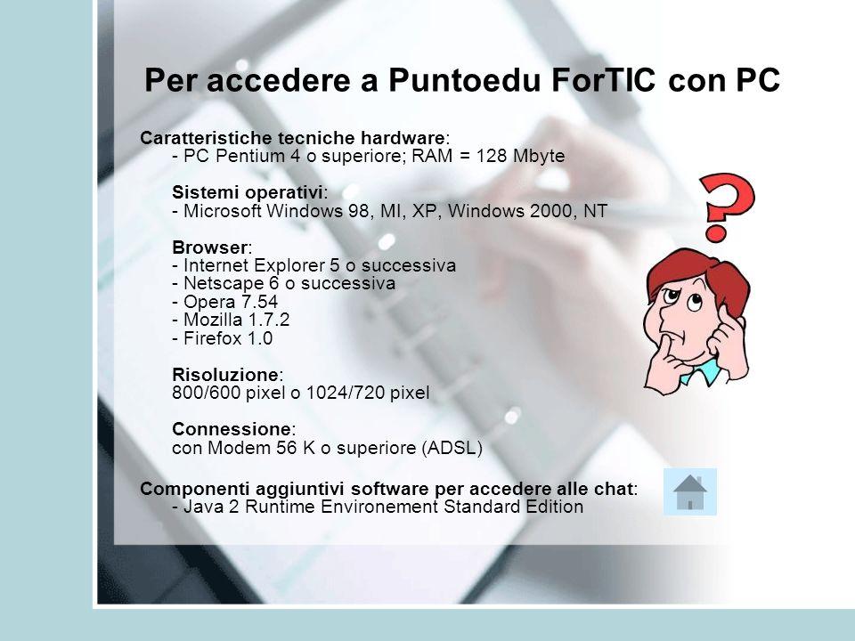 Per accedere a Puntoedu ForTIC con PC Caratteristiche tecniche hardware: - PC Pentium 4 o superiore; RAM = 128 Mbyte Sistemi operativi: - Microsoft Wi