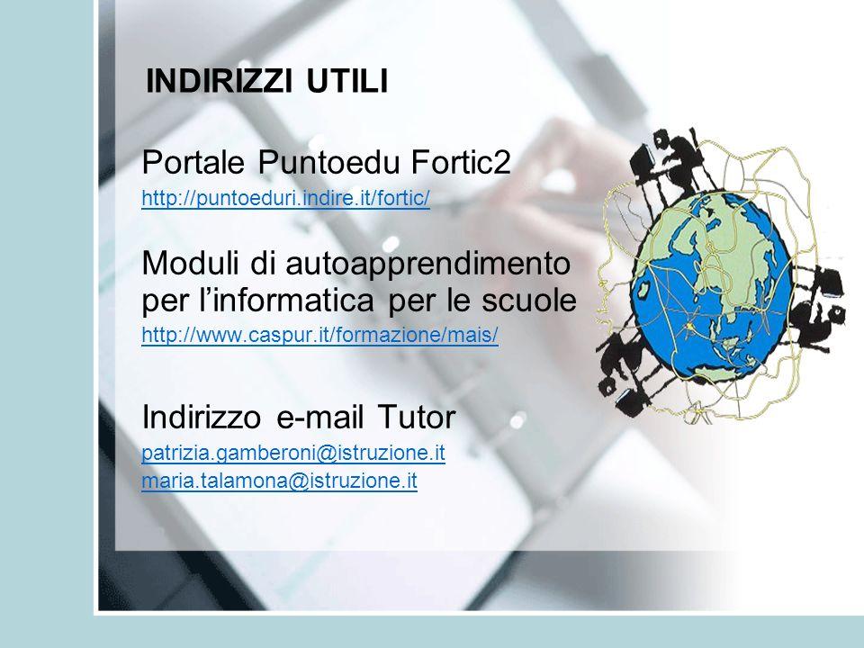 INDIRIZZI UTILI Portale Puntoedu Fortic2 http://puntoeduri.indire.it/fortic/ Moduli di autoapprendimento per linformatica per le scuole http://www.cas
