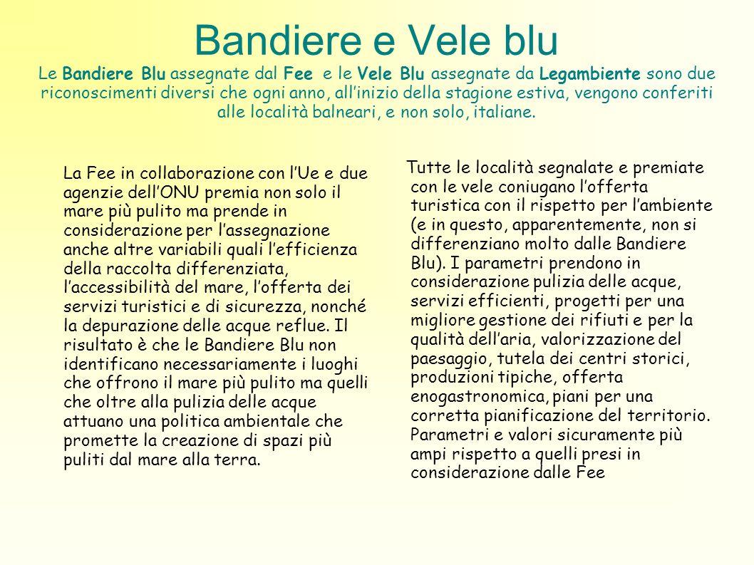 Bandiere e Vele blu Le Bandiere Blu assegnate dal Fee e le Vele Blu assegnate da Legambiente sono due riconoscimenti diversi che ogni anno, allinizio della stagione estiva, vengono conferiti alle località balneari, e non solo, italiane.
