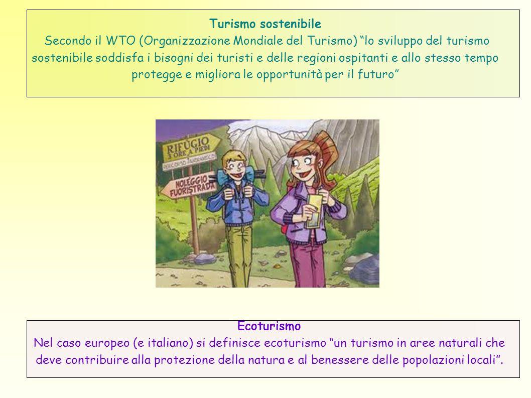 Turismo sostenibile Secondo il WTO (Organizzazione Mondiale del Turismo) lo sviluppo del turismo sostenibile soddisfa i bisogni dei turisti e delle regioni ospitanti e allo stesso tempo protegge e migliora le opportunità per il futuro Ecoturismo Nel caso europeo (e italiano) si definisce ecoturismo un turismo in aree naturali che deve contribuire alla protezione della natura e al benessere delle popolazioni locali.