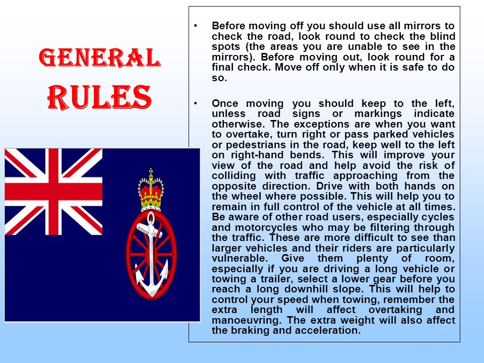 GENERAL RULES Before moving off you should use all mirrors to check the road, look round to check the blind spots (the areas you are unable to see in the mirrors).