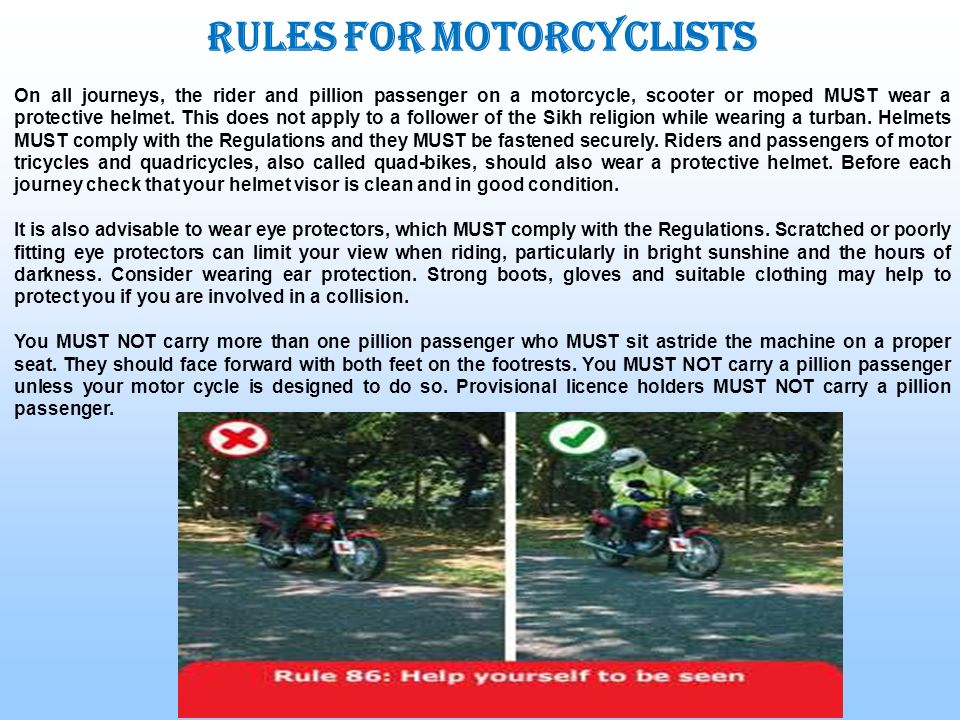Rules for motorcyclists On all journeys, the rider and pillion passenger on a motorcycle, scooter or moped MUST wear a protective helmet. This does no
