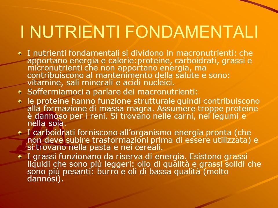 I NUTRIENTI FONDAMENTALI I nutrienti fondamentali si dividono in macronutrienti: che apportano energia e calorie:proteine, carboidrati, grassi e micronutrienti che non apportano energia, ma contribuiscono al mantenimento della salute e sono: vitamine, sali minerali e acidi nucleici.