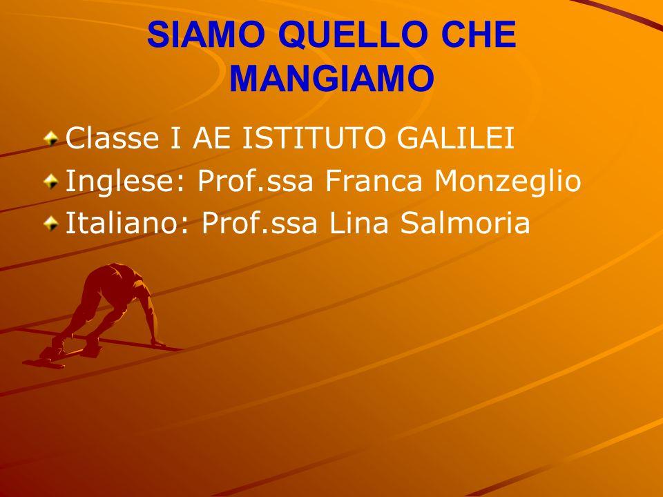 SIAMO QUELLO CHE MANGIAMO Classe I AE ISTITUTO GALILEI Inglese: Prof.ssa Franca Monzeglio Italiano: Prof.ssa Lina Salmoria