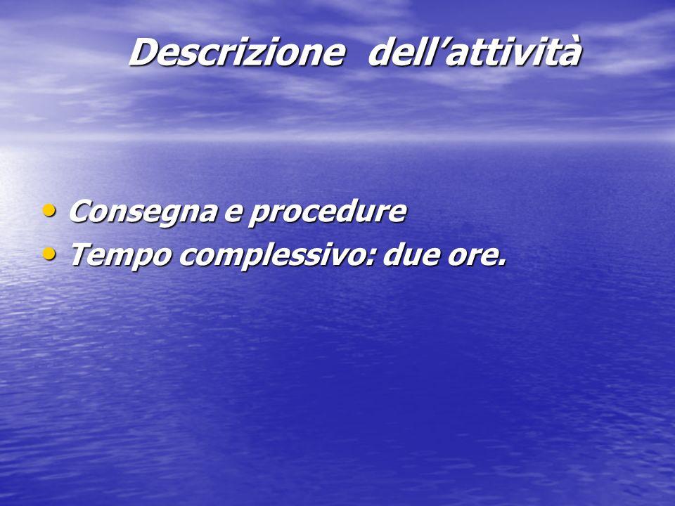 Descrizione dellattività Consegna e procedure Consegna e procedure Tempo complessivo: due ore. Tempo complessivo: due ore.