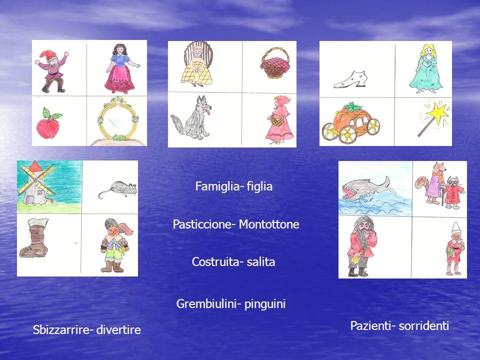 Famiglia- figlia Pasticcione- Montottone Costruita- salita Sbizzarrire- divertire Grembiulini- pinguini Pazienti- sorridenti