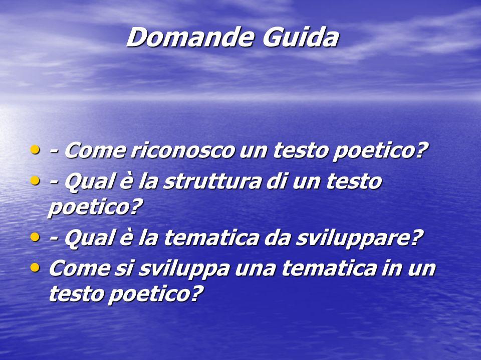 Domande Guida - Come riconosco un testo poetico? - Come riconosco un testo poetico? - Qual è la struttura di un testo poetico? - Qual è la struttura d