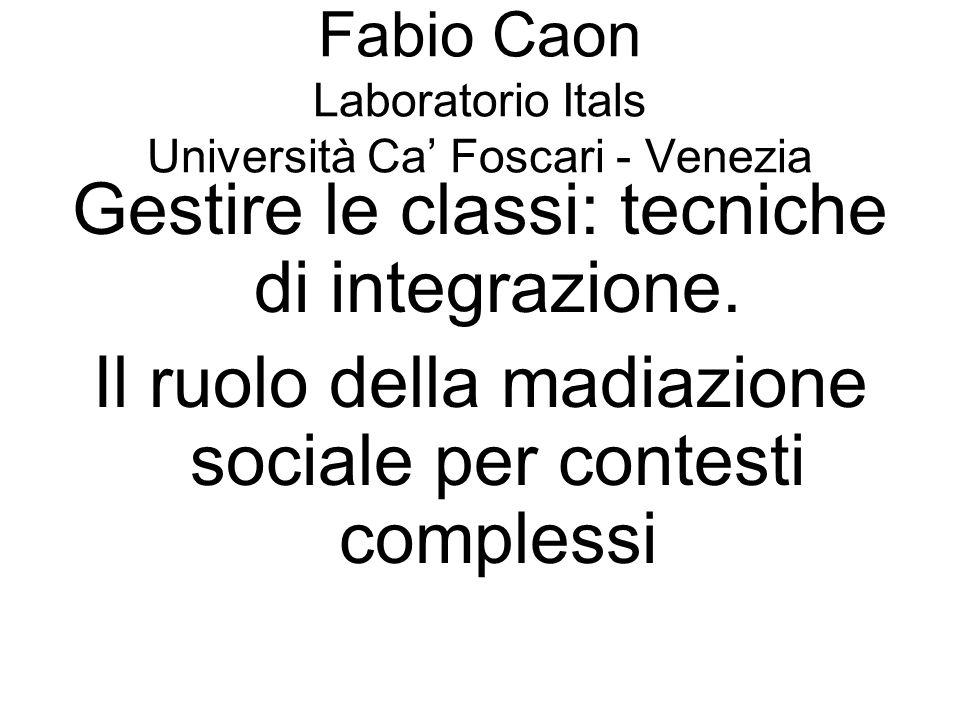 Fabio Caon Laboratorio Itals Università Ca Foscari - Venezia Gestire le classi: tecniche di integrazione. Il ruolo della madiazione sociale per contes