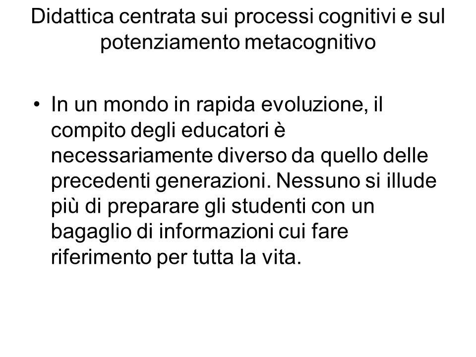 Didattica centrata sui processi cognitivi e sul potenziamento metacognitivo In un mondo in rapida evoluzione, il compito degli educatori è necessariam