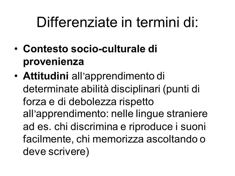 Differenziate in termini di: Contesto socio-culturale di provenienza Attitudini all apprendimento di determinate abilità disciplinari (punti di forza