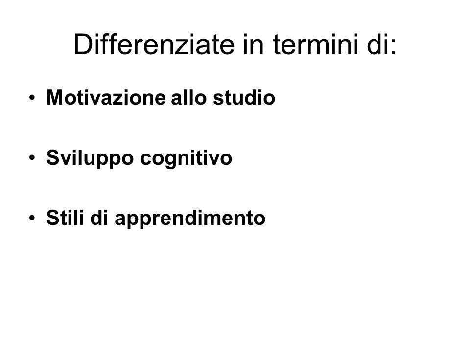 Differenziate in termini di: Motivazione allo studio Sviluppo cognitivo Stili di apprendimento