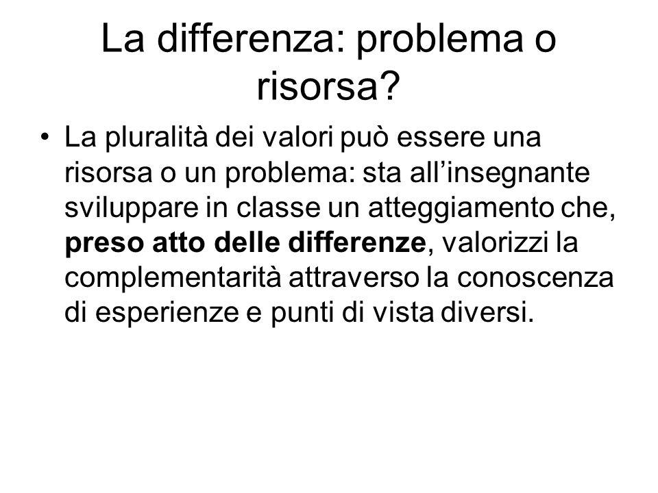 La differenza: problema o risorsa? La pluralità dei valori può essere una risorsa o un problema: sta allinsegnante sviluppare in classe un atteggiamen