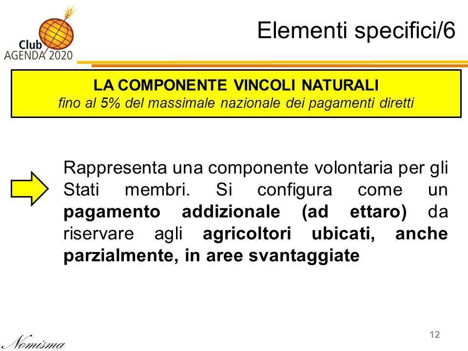 Elementi specifici/6 12 LA COMPONENTE VINCOLI NATURALI fino al 5% del massimale nazionale dei pagamenti diretti Rappresenta una componente volontaria per gli Stati membri.