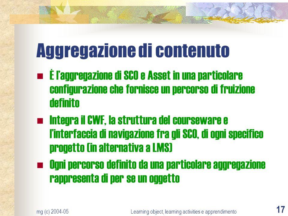 mg (c) 2004-05Learning object, learning activities e apprendimento 17 Aggregazione di contenuto È laggregazione di SCO e Asset in una particolare conf