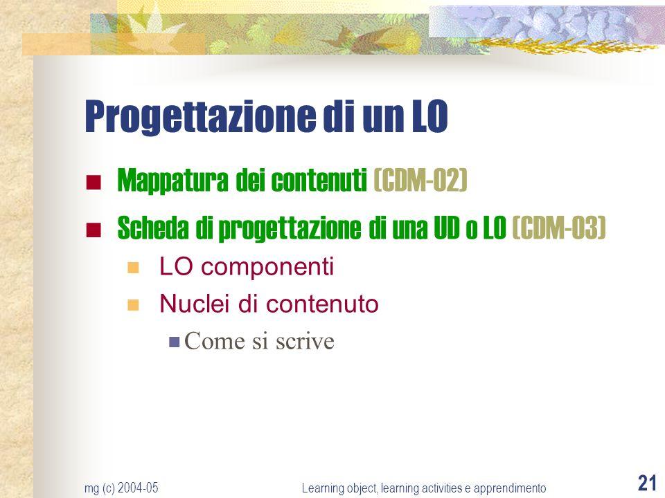 mg (c) 2004-05Learning object, learning activities e apprendimento 21 Progettazione di un LO Mappatura dei contenuti (CDM-02) Scheda di progettazione