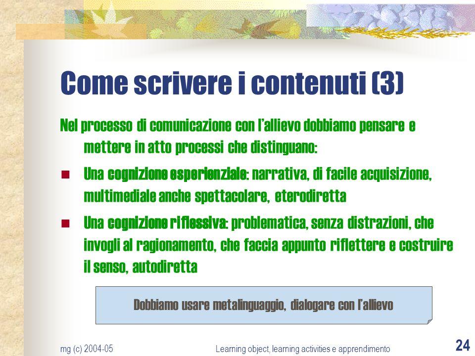 mg (c) 2004-05Learning object, learning activities e apprendimento 24 Come scrivere i contenuti (3) Nel processo di comunicazione con lallievo dobbiam