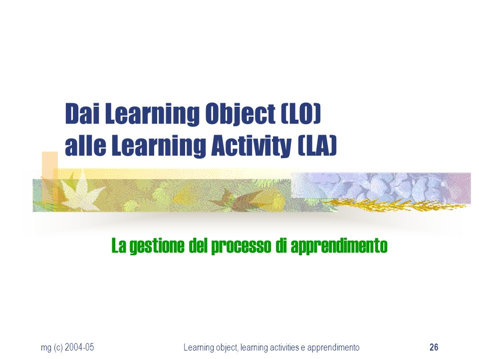 mg (c) 2004-05Learning object, learning activities e apprendimento 26 Dai Learning Object (LO) alle Learning Activity (LA) La gestione del processo di apprendimento