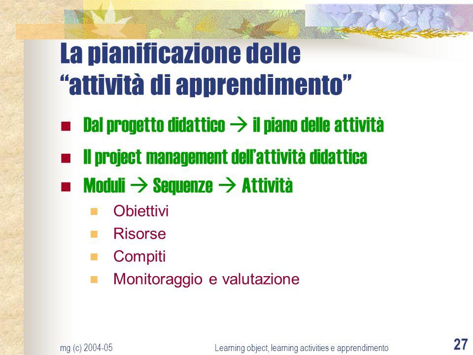 mg (c) 2004-05Learning object, learning activities e apprendimento 27 La pianificazione delle attività di apprendimento Dal progetto didattico il pian