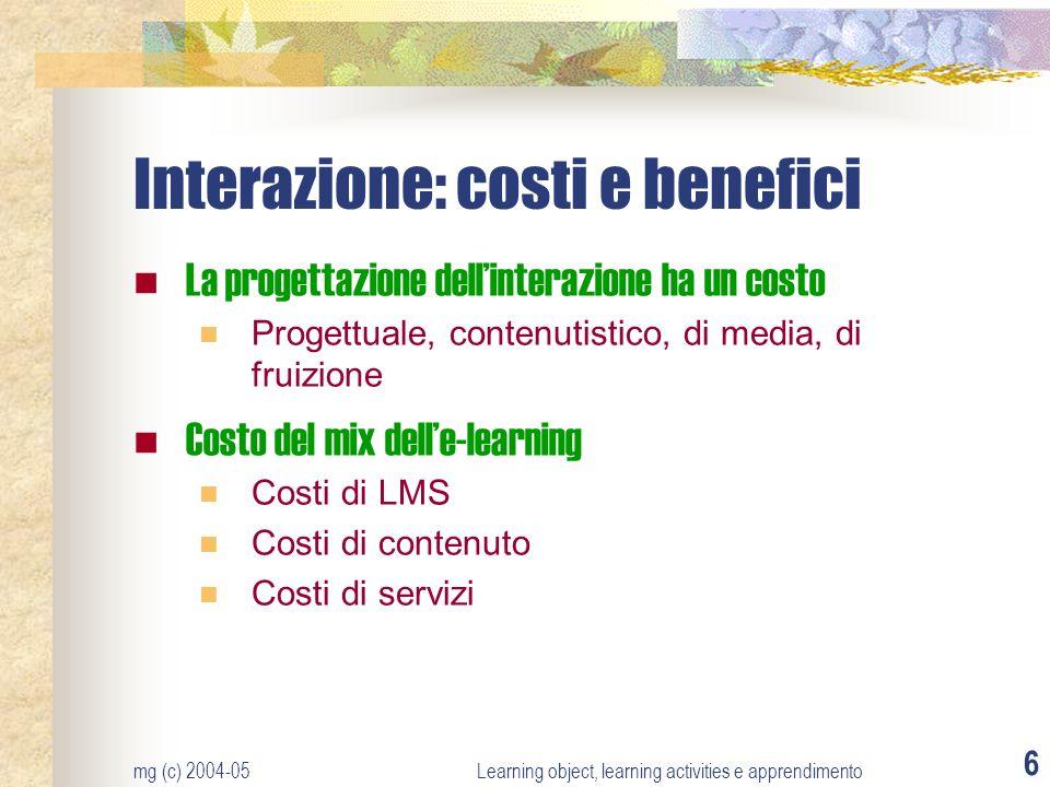 mg (c) 2004-05Learning object, learning activities e apprendimento 6 Interazione: costi e benefici La progettazione dellinterazione ha un costo Proget