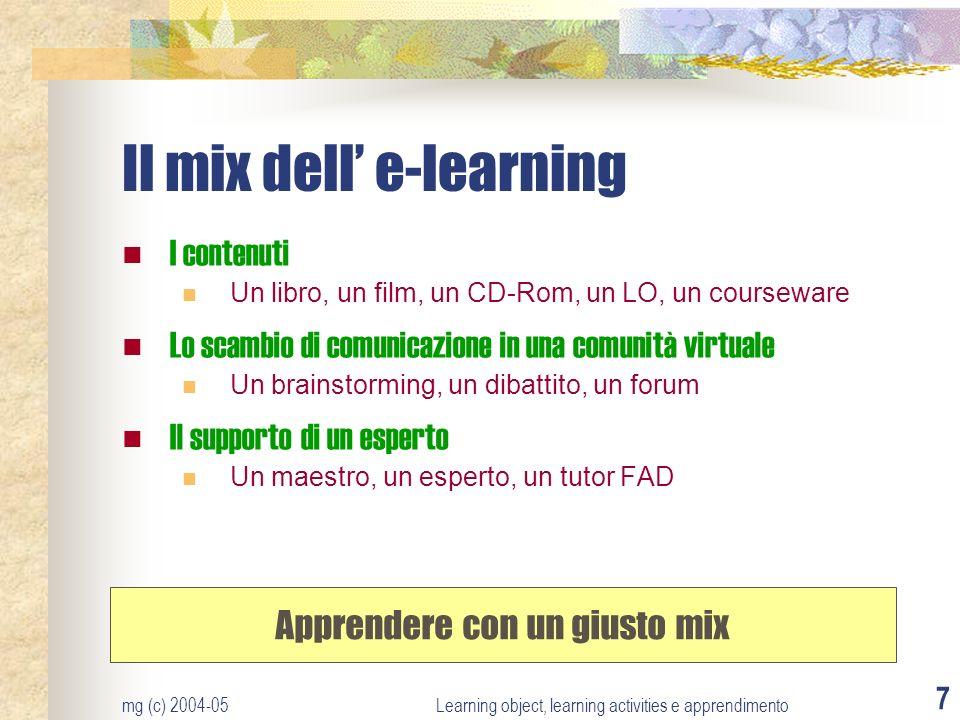 mg (c) 2004-05Learning object, learning activities e apprendimento 7 Il mix dell e-learning I contenuti Un libro, un film, un CD-Rom, un LO, un course