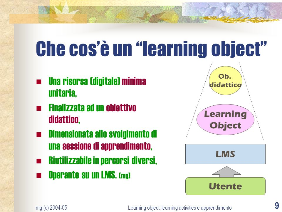 mg (c) 2004-05Learning object, learning activities e apprendimento 9 Che cosè un learning object Una risorsa (digitale) minima unitaria, Finalizzata a
