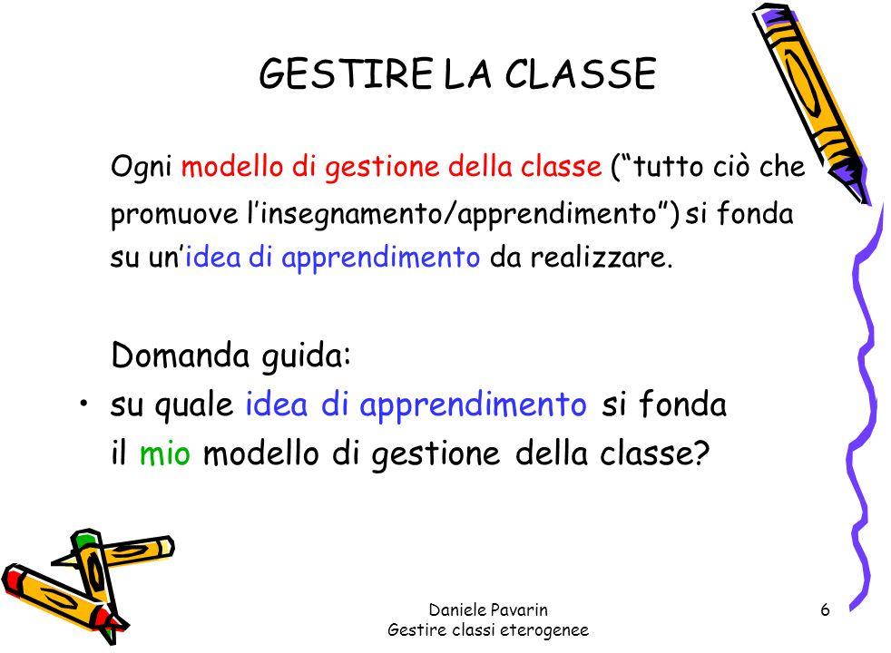 Daniele Pavarin Gestire classi eterogenee 6 GESTIRE LA CLASSE Ogni modello di gestione della classe (tutto ciò che promuove linsegnamento/apprendimento) si fonda su unidea di apprendimento da realizzare.