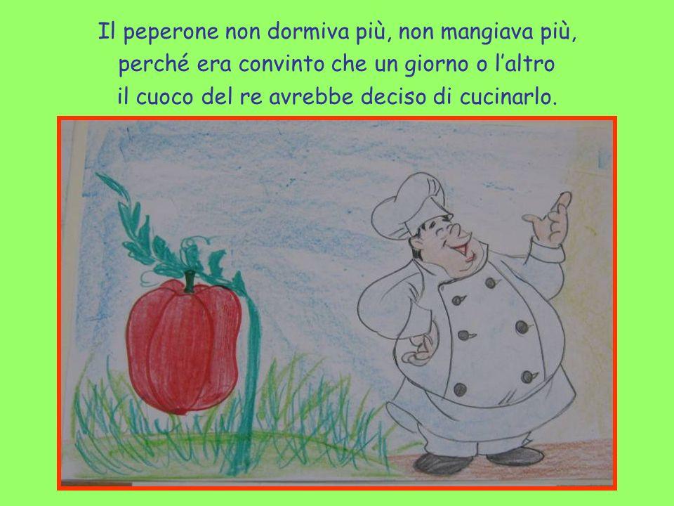 Il peperone non dormiva più, non mangiava più, perché era convinto che un giorno o laltro il cuoco del re avrebbe deciso di cucinarlo.