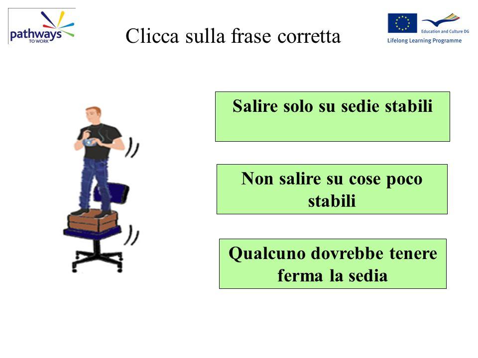 Question 5 Salire solo su sedie stabili Non salire su cose poco stabili Qualcuno dovrebbe tenere ferma la sedia Clicca sulla frase corretta