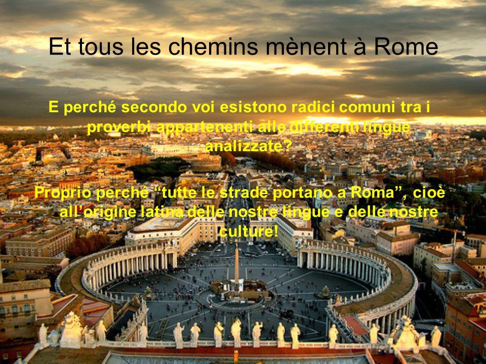 Et tous les chemins mènent à Rome E perché secondo voi esistono radici comuni tra i proverbi appartenenti alle differenti lingue analizzate? Proprio p