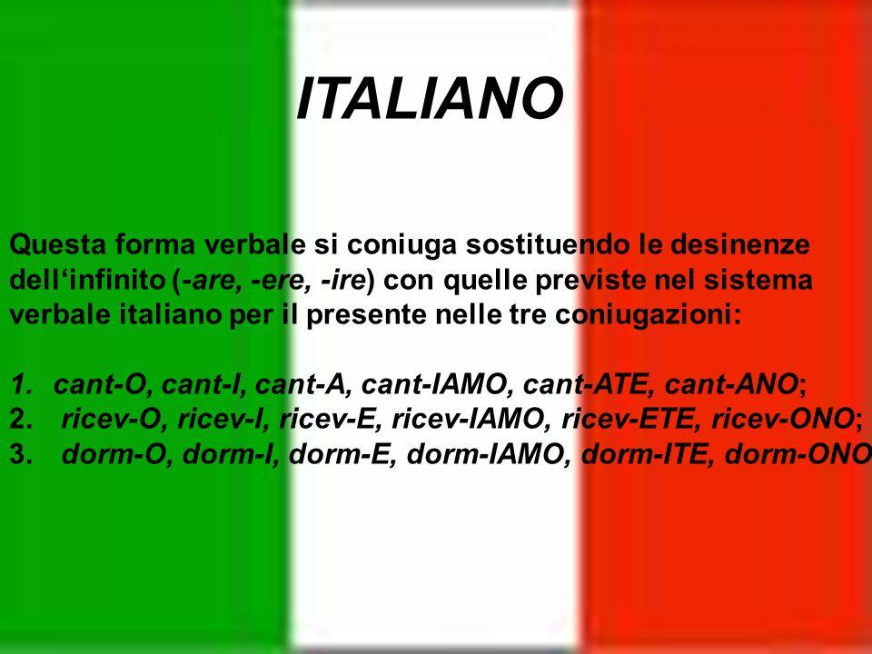 ITALIANO Questa forma verbale si coniuga sostituendo le desinenze dellinfinito (-are, -ere, -ire) con quelle previste nel sistema verbale italiano per
