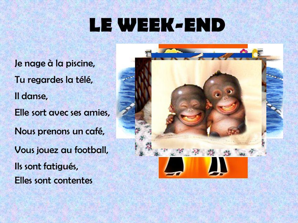 LE WEEK-END Je nage à la piscine, Tu regardes la télé, Il danse, Elle sort avec ses amies, Nous prenons un café, Vous jouez au football, Ils sont fati