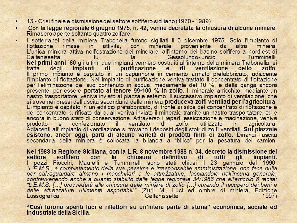 13 - Crisi finale e dismissione del settore solfifero siciliano (1970 - 1989) Con la legge regionale 6 giugno 1975, n. 42, venne decretata la chiusura