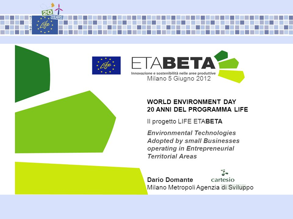 Milano 5 Giugno 2012 WORLD ENVIRONMENT DAY 20 ANNI DEL PROGRAMMA LIFE Il progetto LIFE ETABETA Environmental Technologies Adopted by small Businesses operating in Entrepreneurial Territorial Areas Dario Domante Milano Metropoli Agenzia di Sviluppo