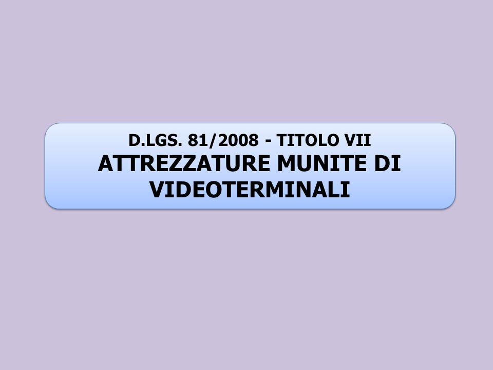 D.LGS. 81/2008 - TITOLO VII ATTREZZATURE MUNITE DI VIDEOTERMINALI D.LGS. 81/2008 - TITOLO VII ATTREZZATURE MUNITE DI VIDEOTERMINALI