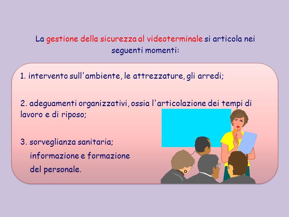 La gestione della sicurezza al videoterminale si articola nei seguenti momenti: 1. intervento sull'ambiente, le attrezzature, gli arredi; 2. adeguamen