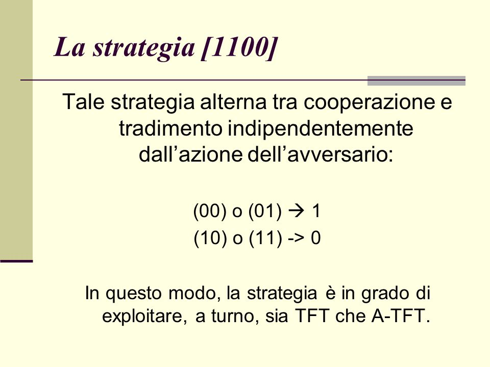 La strategia [1100] Tale strategia alterna tra cooperazione e tradimento indipendentemente dallazione dellavversario: (00) o (01) 1 (10) o (11) -> 0 In questo modo, la strategia è in grado di exploitare, a turno, sia TFT che A-TFT.