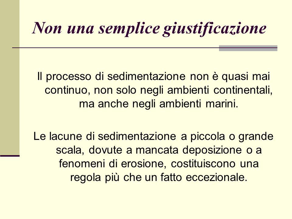 Non una semplice giustificazione Il processo di sedimentazione non è quasi mai continuo, non solo negli ambienti continentali, ma anche negli ambienti marini.