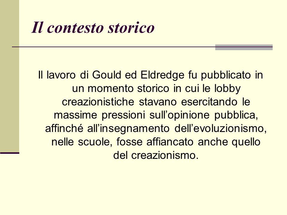 Il contesto storico Il lavoro di Gould ed Eldredge fu pubblicato in un momento storico in cui le lobby creazionistiche stavano esercitando le massime pressioni sullopinione pubblica, affinché allinsegnamento dellevoluzionismo, nelle scuole, fosse affiancato anche quello del creazionismo.