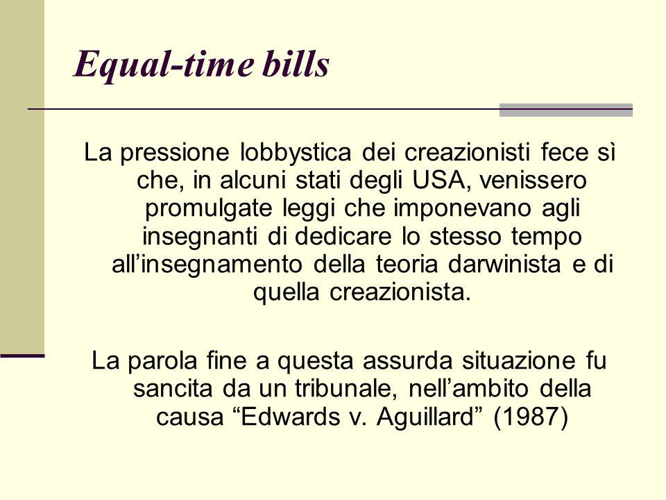Equal-time bills La pressione lobbystica dei creazionisti fece sì che, in alcuni stati degli USA, venissero promulgate leggi che imponevano agli insegnanti di dedicare lo stesso tempo allinsegnamento della teoria darwinista e di quella creazionista.
