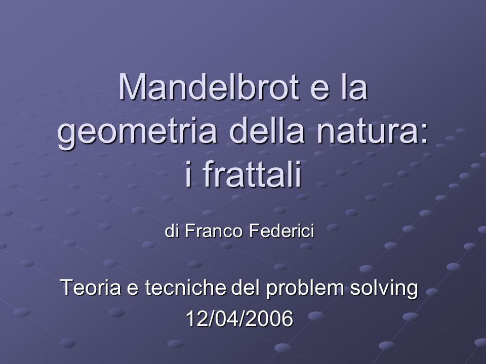 Mandelbrot e la geometria della natura: i frattali di Franco Federici Teoria e tecniche del problem solving 12/04/2006
