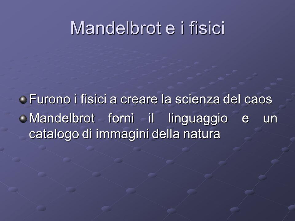 Mandelbrot e i fisici Furono i fisici a creare la scienza del caos Mandelbrot fornì il linguaggio e un catalogo di immagini della natura