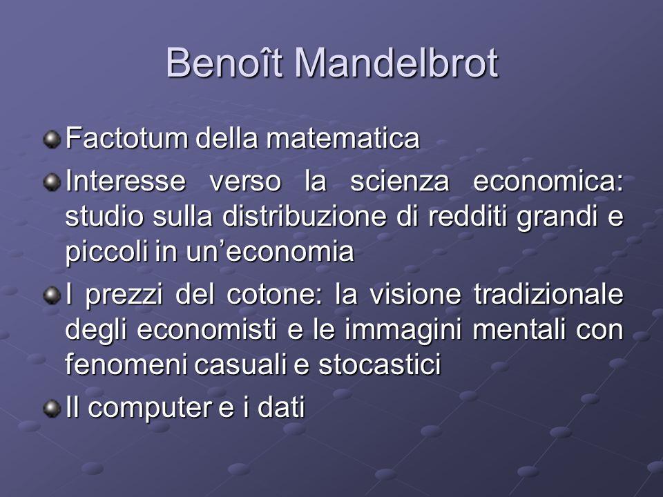 Benoît Mandelbrot Economisti tradizionali: piccole variazioni transitorie insignificanti (rumore) e forze macroeconomiche profonde Mandelbrot: nessuna dicotomia, ma un unico quadro unitario, strutture che passano da una scala allaltra Variazioni di prezzo casuali e imprevedibili Invarianza di scala
