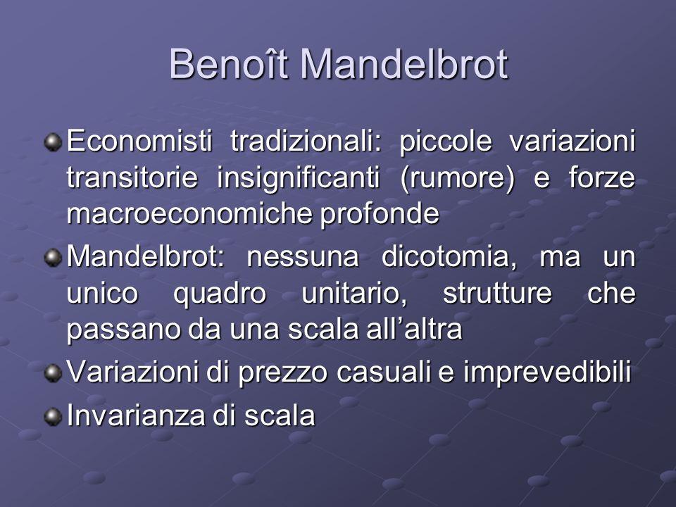 Benoît Mandelbrot Economisti tradizionali: piccole variazioni transitorie insignificanti (rumore) e forze macroeconomiche profonde Mandelbrot: nessuna