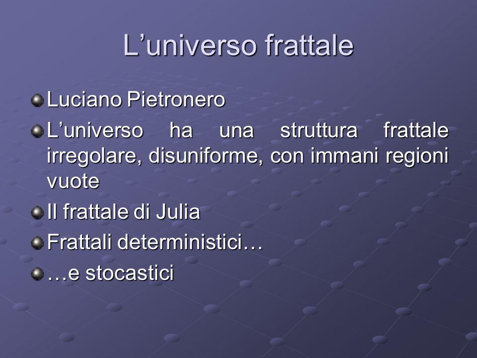 Luniverso frattale Luciano Pietronero Luniverso ha una struttura frattale irregolare, disuniforme, con immani regioni vuote Il frattale di Julia Fratt