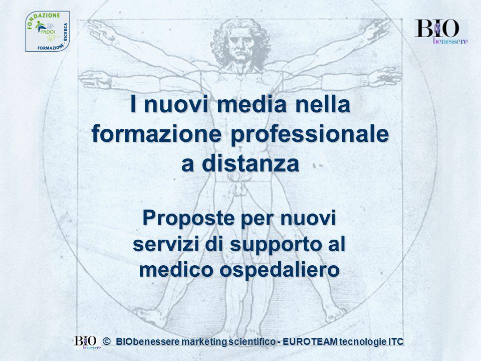 I nuovi media nella formazione professionale a distanza Proposte per nuovi servizi di supporto al medico ospedaliero © BIObenessere marketing scientifico - EUROTEAM tecnologie ITC